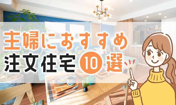 主婦におすすめの注文住宅10選!ハウスメーカーと商品を解説