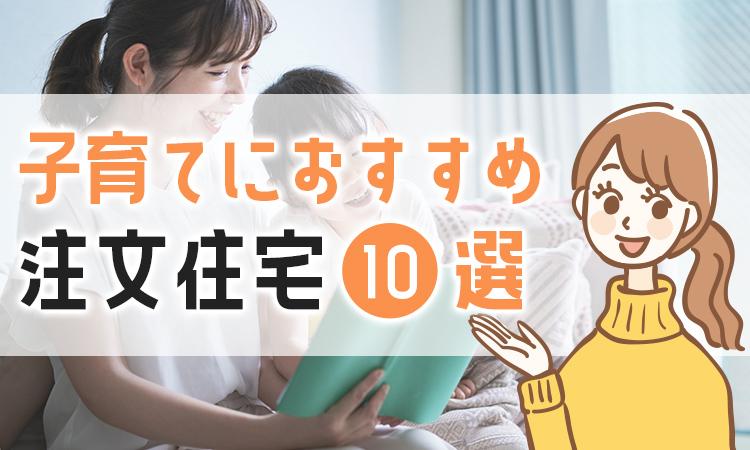 子育てにおすすめの注文住宅10選!ハウスメーカーと商品を解説