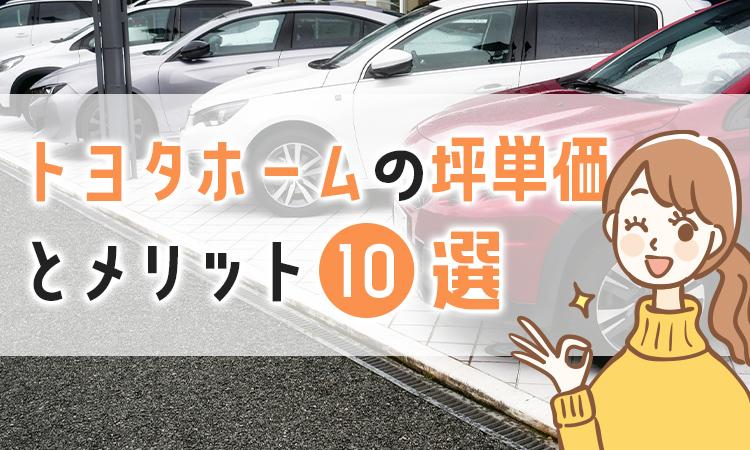 【最新版】トヨタホームの坪単価とおすすめのメリット10選を解説